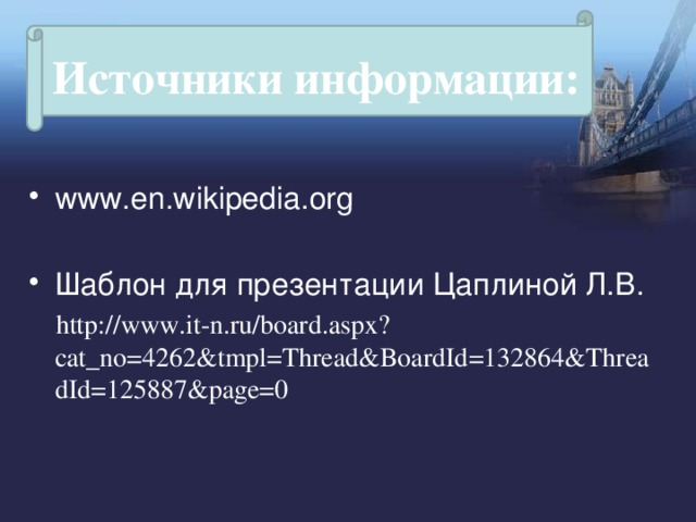Источники информации: www.en.wikipedia.org Шаблон для презентации Цаплиной Л.В.  http://www.it-n.ru/board.aspx?cat_no=4262&tmpl=Thread&BoardId=132864&ThreadId=125887&page=0