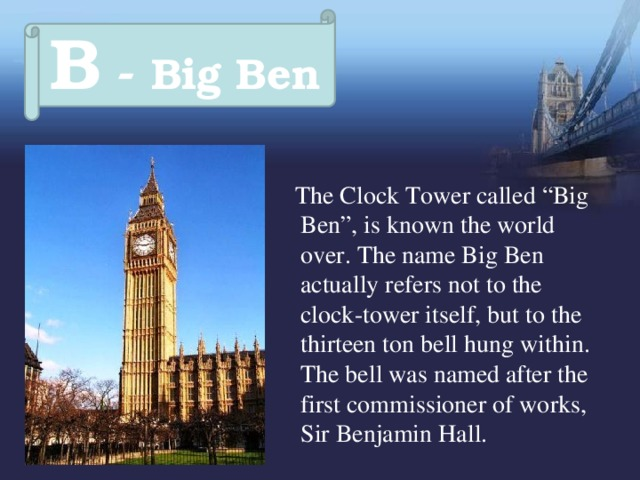 """B - Big Ben  The Clock Tower called """"Big Ben"""", is known the world over. The name Big Ben actually refers not to the clock-tower itself, but to the thirteen ton bell hung within. The bell was named after the first commissioner of works, Sir Benjamin Hall."""