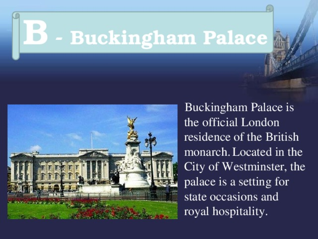 B - Buckingham Palace  Buckingham Palace is the official London residence of the British monarch.  Located in the City of Westminster, the palace is a setting for state occasions and royal hospitality.