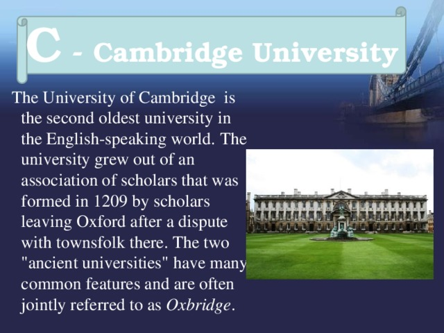 C - Cambridge University  The University of Cambridge  is the second oldest university in the English-speaking world.  The university grew out of an association of scholars that was formed in 1209 by scholars leaving Oxford after a dispute with townsfolk there. The two