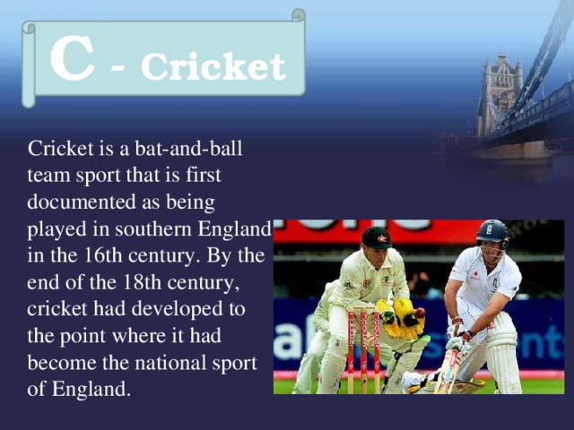 C - Cricket  Cricket is a bat-and-ball team sport that is first documented as being played in southern England in the 16th century. By the end of the 18th century, cricket had developed to the point where it had become the national sport of England.