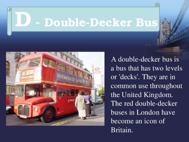 D - Double-Decker Bus   A double-decker  bus is a bus that has two levels or 'decks'.  They are in common use throughout the United Kingdom. The red double-decker buses in London have become an icon of Britain.