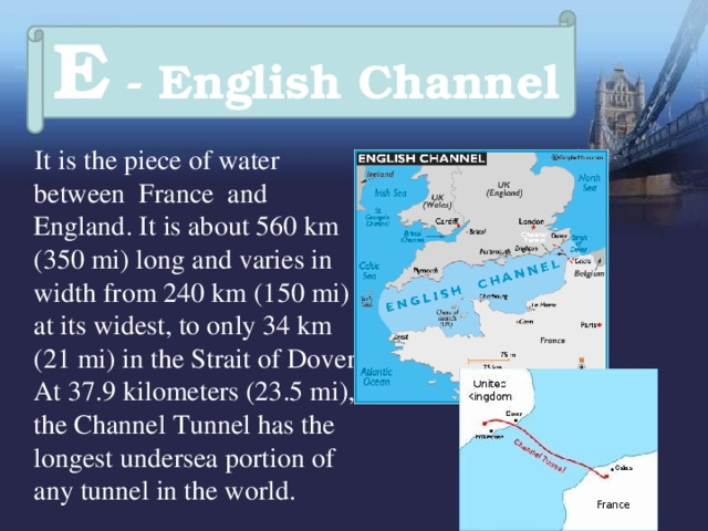 E - English Channel  It is the piece of water between France and England. It is about 560km (350mi) long and varies in width from 240km (150mi) at its widest, to only 34km (21mi) in the Strait of Dover.  At 37.9kilometers (23.5mi), the Channel Tunnel has the longest undersea portion of any tunnel in the world.