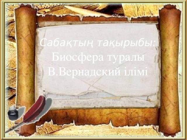 Сабақтың тақырыбы: Биосфера туралы В.Вернадский ілімі