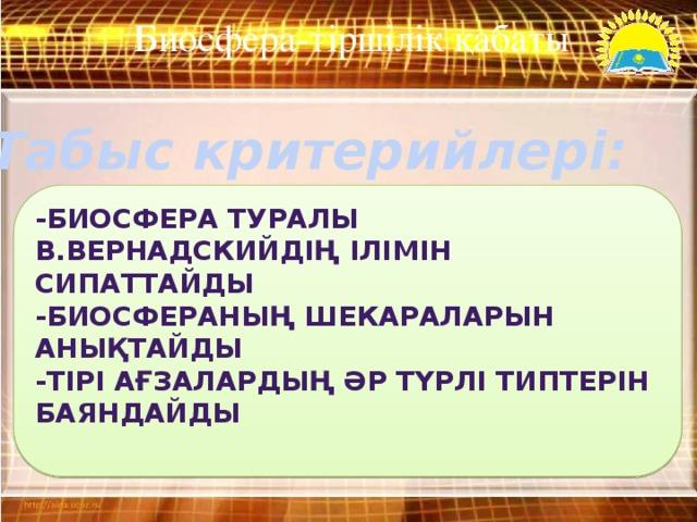 Биосфера-тіршілік қабаты  Табыс критерийлері: -биосфера туралы В.Вернадскийдің ілімін сипаттайды -биосфераның шекараларын анықтайды -тірі ағзалардың әр түрлі типтерін баяндайды