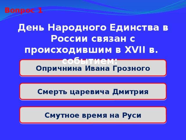 Вопрос 1 День Народного Единства в России связан с происходившим в XVII в. событием: Опричнина Ивана Грозного Смерть царевича Дмитрия Смутное время на Руси