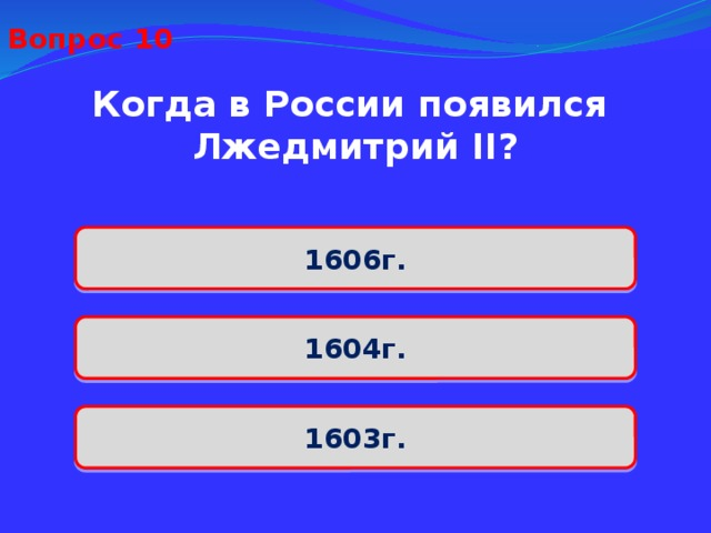 Вопрос 10 Когда в России появился Лжедмитрий II? 1606г. 1604г. 1603г.