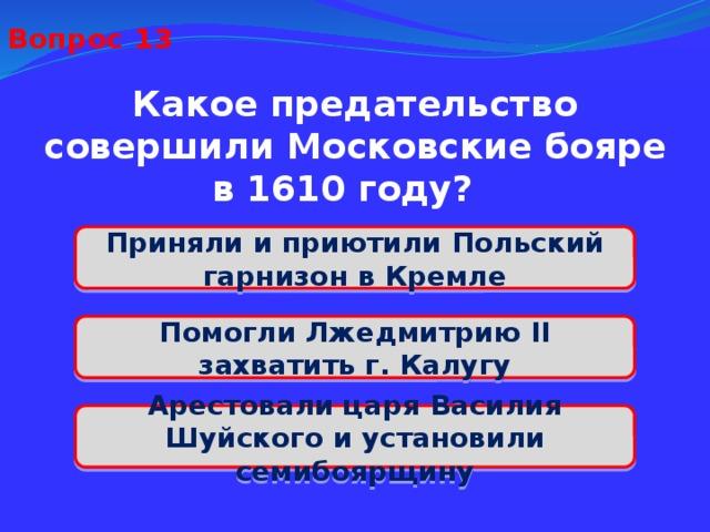 Вопрос 13 Какое предательство совершили Московские бояре в 1610 году? Приняли и приютили Польский гарнизон в Кремле Помогли Лжедмитрию II захватить г. Калугу Арестовали царя Василия Шуйского и установили семибоярщину