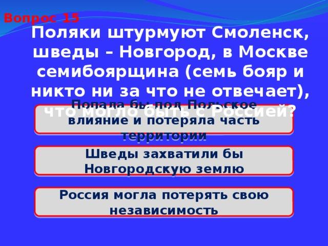 Вопрос 15 Поляки штурмуют Смоленск, шведы – Новгород, в Москве семибоярщина (семь бояр и никто ни за что не отвечает), что могло быть с Россией? Попала бы под Польское влияние и потеряла часть территории Шведы захватили бы Новгородскую землю Россия могла потерять свою независимость
