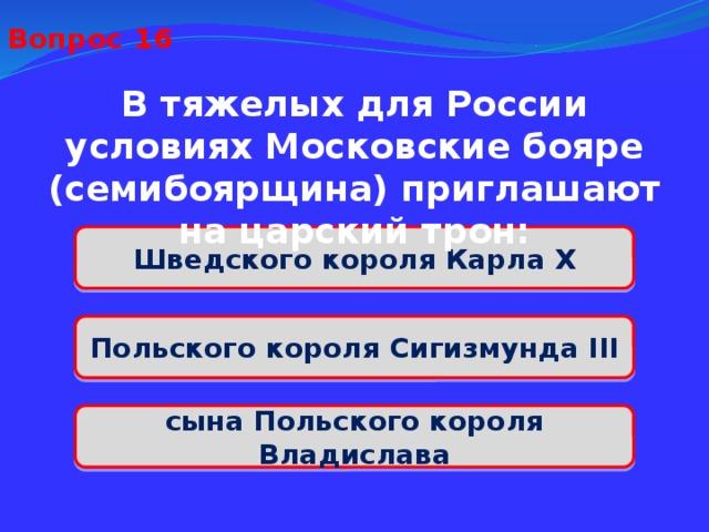 Вопрос 16 В тяжелых для России условиях Московские бояре (семибоярщина) приглашают на царский трон: Шведского короля Карла X Польского короля Сигизмунда III сына Польского короля Владислава