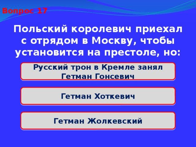 Вопрос 17 Польский королевич приехал с отрядом в Москву, чтобы установится на престоле, но: Русский трон в Кремле занял Гетман Гонсевич Гетман Хоткевич Гетман Жолкевский
