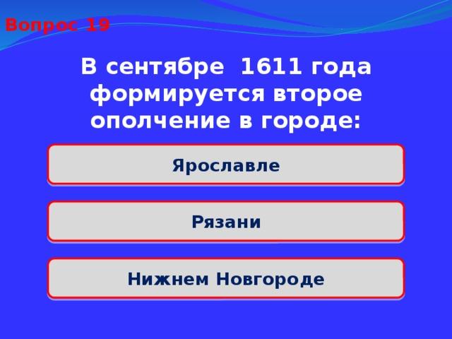 Вопрос 19 В сентябре 1611 года формируется второе ополчение в городе: Ярославле Рязани Нижнем Новгороде
