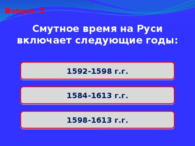 Вопрос 2 Смутное время на Руси включает следующие годы: 1592-1598 г.г. 1584-1613 г.г. 1598-1613 г.г.