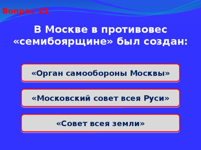 Вопрос 21 В Москве в противовес «семибоярщине» был создан: «Орган самообороны Москвы» «Московский совет всея Руси» «Совет всея земли»