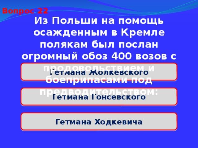 Вопрос 22 Из Польши на помощь осажденным в Кремле полякам был послан огромный обоз 400 возов с продовольствием и боеприпасами под предводительством: Гетмана Жолкевского Гетмана Гонсевского Гетмана Ходкевича