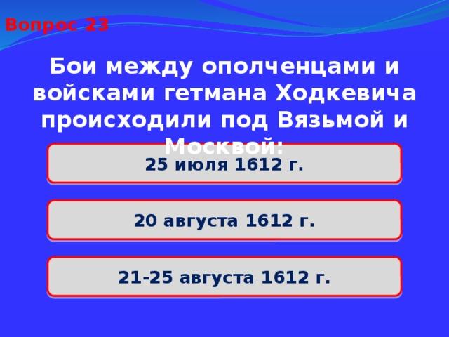 Вопрос 23 Бои между ополченцами и войсками гетмана Ходкевича происходили под Вязьмой и Москвой: 25 июля 1612 г. 20 августа 1612 г. 21-25 августа 1612 г.