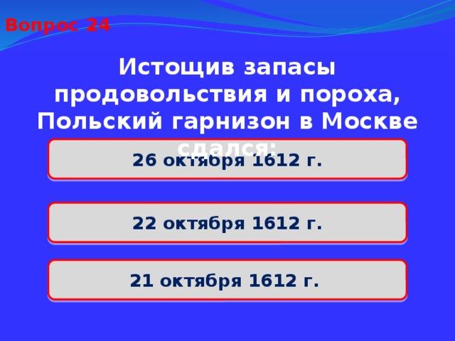 Вопрос 24 Истощив запасы продовольствия и пороха, Польский гарнизон в Москве сдался: 26 октября 1612 г. 22 октября 1612 г. 21 октября 1612 г.