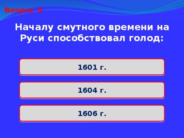 Вопрос 3 Началу смутного времени на Руси способствовал голод: 1601 г. 1604 г. 1606 г.