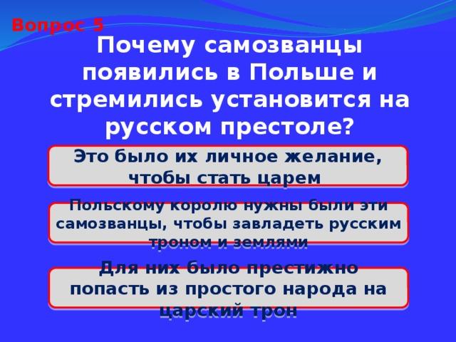 Вопрос 5 Почему самозванцы появились в Польше и стремились установится на русском престоле? Это было их личное желание, чтобы стать царем Польскому королю нужны были эти самозванцы, чтобы завладеть русским троном и землями Для них было престижно попасть из простого народа на царский трон