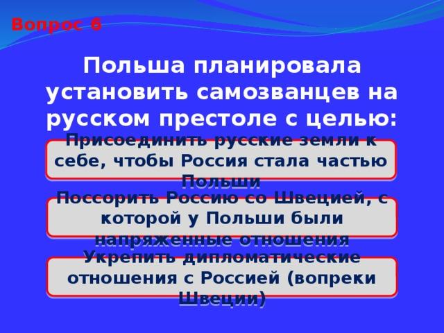 Вопрос 6 Польша планировала установить самозванцев на русском престоле с целью: Присоединить русские земли к себе, чтобы Россия стала частью Польши Поссорить Россию со Швецией, с которой у Польши были напряженные отношения Укрепить дипломатические отношения с Россией (вопреки Швеции)