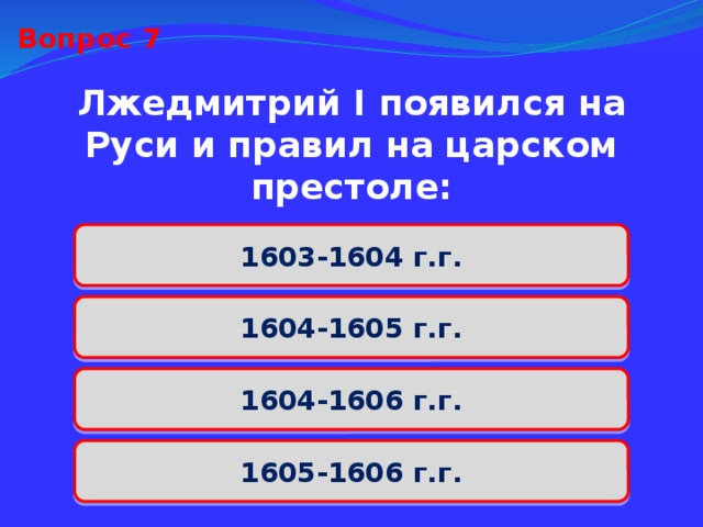 Вопрос 7 Лжедмитрий I появился на Руси и правил на царском престоле: 1603-1604 г.г. 1604-1605 г.г. 1604-1606 г.г. 1605-1606 г.г.