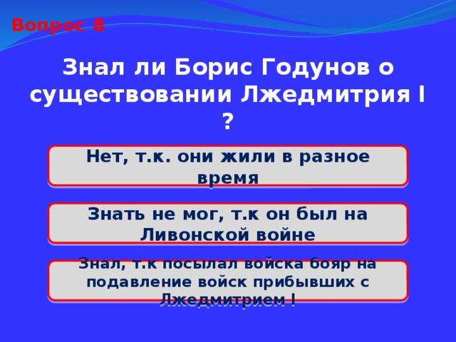 Вопрос 8 Знал ли Борис Годунов о существовании Лжедмитрия I ? Нет, т.к. они жили в разное время Знать не мог, т.к он был на Ливонской войне Знал, т.к посылал войска бояр на подавление войск прибывших с Лжедмитрием I
