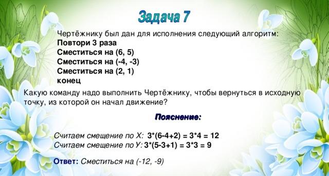 Чертёжнику был дан для исполнения следующий алгоритм: Повтори 3 раза Сместиться на (6, 5) Сместиться на (-4, -3) Сместиться на (2, 1) конец Какую команду надо выполнить Чертёжнику, чтобы вернуться в исходную точку, из которой он начал движение? Пояснение:  Считаем смещение по Х:  3*(6-4+2) = 3*4 = 12 Считаем смещение по У:  3*(5-3+1) = 3*3 = 9  Ответ:  Сместиться на (-12, -9)
