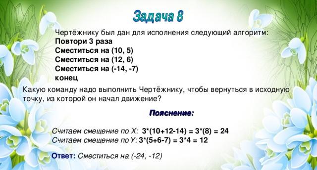 Чертёжнику был дан для исполнения следующий алгоритм: Повтори 3 раза Сместиться на (10, 5) Сместиться на (12, 6) Сместиться на (-14, -7) конец Какую команду надо выполнить Чертёжнику, чтобы вернуться в исходную точку, из которой он начал движение? Пояснение:  Считаем смещение по Х:  3*(10+12-14) = 3*(8) = 24 Считаем смещение по У:  3*(5+6-7) = 3*4 = 12  Ответ:  Сместиться на (-24, -12)