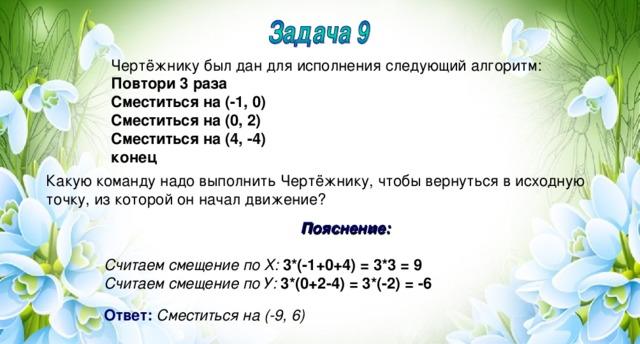 Чертёжнику был дан для исполнения следующий алгоритм: Повтори 3 раза Сместиться на (-1, 0) Сместиться на (0, 2) Сместиться на (4, -4) конец Какую команду надо выполнить Чертёжнику, чтобы вернуться в исходную точку, из которой он начал движение? Пояснение:  Считаем смещение по Х:  3*(-1+0+4) = 3*3 = 9 Считаем смещение по У:  3*(0+2-4) = 3*(-2) = -6  Ответ:  Сместиться на (-9, 6)