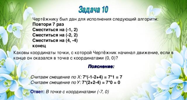 Чертёжнику был дан для исполнения следующий алгоритм: Повтори 7 раз Сместиться на (-1, 2) Сместиться на (-2, 2) Сместиться на (4, -4) конец Каковы координаты точки, с которой Чертёжник начинал движение, если в конце он оказался в точке с координатами (0, 0)? Пояснение:  Считаем смещение по Х:  7*(-1-2+4) = 7*1 = 7 Считаем смещение по У:  7*(2+2-4) = 7*0 = 0  Ответ:  В точке с координатами (-7, 0)