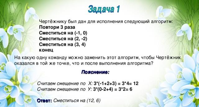 Чертёжнику был дан для исполнения следующий алгоритм: Повтори 3 раза Сместиться на (-1, 0) Сместиться на (2, -2) Сместиться на (3, 4) конец На какую одну команду можно заменить этот алгоритм, чтобы Чертёжник оказался в той же точке, что и после выполнения алгоритма? Пояснение:  Считаем смещение по Х: 3*(-1+2+3) = 3*4= 12 Считаем смещение по У: 3*(0-2+4) = 3*2= 6  Ответ:  Сместиться на (12, 6)