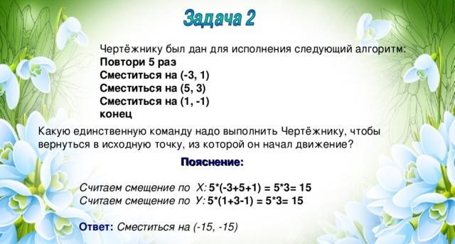 Чертёжнику был дан для исполнения следующий алгоритм: Повтори 5 раз Сместиться на (-3, 1) Сместиться на (5, 3) Сместиться на (1, -1) конец Какую единственную команду надо выполнить Чертёжнику, чтобы вернуться в исходную точку, из которой он начал движение? Пояснение:  Считаем смещение по Х: 5*(-3+5+1) = 5*3= 15 Считаем смещение по У: 5*(1+3-1) = 5*3= 15  Ответ:  Сместиться на (-15, -15)