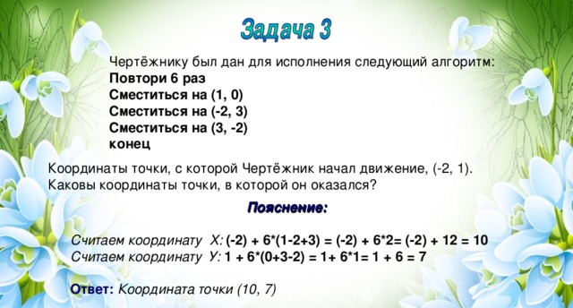 Чертёжнику был дан для исполнения следующий алгоритм: Повтори 6 раз Сместиться на (1, 0) Сместиться на (-2, 3) Сместиться на (3, -2) конец Координаты точки, с которой Чертёжник начал движение, (-2, 1). Каковы координаты точки, в которой он оказался? Пояснение:  Считаем координату Х: (-2) + 6*(1-2+3) = (-2) + 6*2= (-2) + 12 = 10 Считаем координату У: 1 + 6*(0+3-2) = 1+ 6*1= 1 + 6 = 7  Ответ:  Координата точки (10, 7)