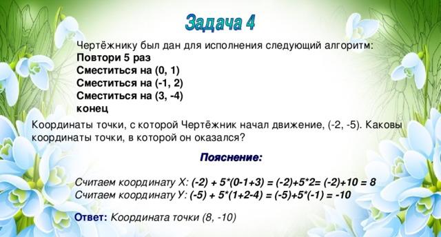 Чертёжнику был дан для исполнения следующий алгоритм: Повтори 5 раз Сместиться на (0, 1) Сместиться на (-1, 2) Сместиться на (3, -4) конец Координаты точки, с которой Чертёжник начал движение, (-2, -5). Каковы координаты точки, в которой он оказался? Пояснение:  Считаем координату Х: (-2) + 5*(0-1+3) = (-2)+5*2= (-2)+10 = 8 Считаем координату У: (-5) + 5*(1+2-4) = (-5)+5*(-1) = -10  Ответ:  Координата точки (8, -10)