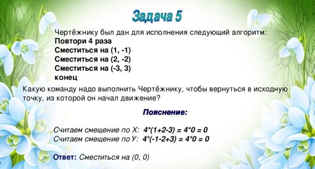 Чертёжнику был дан для исполнения следующий алгоритм: Повтори 4 раза Сместиться на (1, -1) Сместиться на (2, -2) Сместиться на (-3, 3) конец Какую команду надо выполнить Чертёжнику, чтобы вернуться в исходную точку, из которой он начал движение? Пояснение:  Считаем смещение по Х: 4*(1+2-3) = 4*0 = 0 Считаем смещение по У: 4*(-1-2+3) = 4*0 = 0   Ответ:  Сместиться на (0, 0)