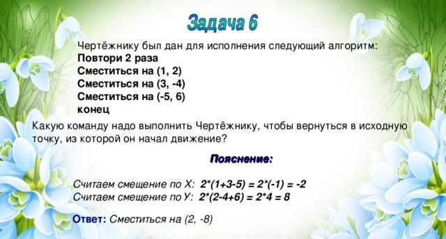 Чертёжнику был дан для исполнения следующий алгоритм: Повтори 2 раза Сместиться на (1, 2) Сместиться на (3, -4) Сместиться на (-5, 6) конец Какую команду надо выполнить Чертёжнику, чтобы вернуться в исходную точку, из которой он начал движение? Пояснение:  Считаем смещение по Х: 2*(1+3-5) = 2*(-1) = -2 Считаем смещение по У: 2*(2-4+6) = 2*4 = 8  Ответ:  Сместиться на (2, -8)