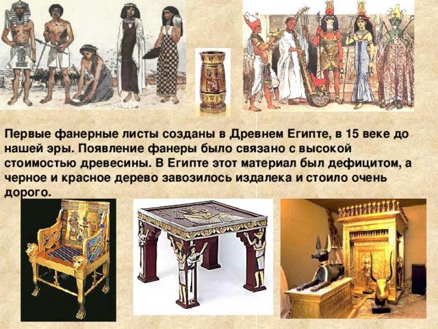 Первые фанерные листы созданы в Древнем Египте, в 15 веке до нашей эры. Появление фанеры было связано с высокой стоимостью древесины. В Египте этот материал был дефицитом, а черное и красное дерево завозилось издалека и стоило очень дорого.