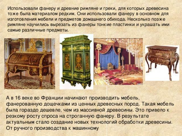 Использовали фанеру и древние римляне и греки, для которых древесина тоже была материалом редким. Они использовали фанеру в основном для изготовления мебели и предметов домашнего обихода. Несколько позже римляне научились вырезать из фанеры тонкие пластинки и украшать ими самые различные предметы. А в 16 веке во Франции начинают производить мебель, фанерованную дощечками из ценных древесных пород. Такая мебель была гораздо дешевле, чем из массивной древесины. Это привело к резкому росту спроса на строганную фанеру. В результате актуальным стало создание новых технологий обработки древесины.  От ручного производства к машинному
