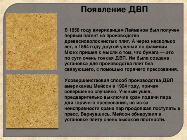 Появление ДВП   В 1858 году американцем Лайманом был получен первый патент на производство древесноволокнистых плит. А через несколько лет, в 1864 году другой ученый по фамилии Мюнх пришел к мысли о том, что бумага — это по сути очень тонкая ДВП. Им была создана установка для производства плит без связующего, с помощью горячего прессования.   Усовершенствовал способ производства ДВП американец Мейсон в 1924 году, причем совершенно случайно. Ученый ушел, предварительно выключив кран подачи пара для горячего прессования, но из-за неисправности крана пар продолжал поступать в пресс. Вернувшись, Мейсон обнаружил в установке плиту очень высокой плотности.