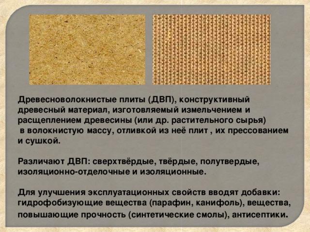 Древесноволокнистые плиты (ДВП), конструктивный древесный материал, изготовляемый измельчением и расщеплением древесины (или др. растительного сырья)  в волокнистую массу, отливкой из неё плит , их прессованием и сушкой.  Различают ДВП: сверхтвёрдые, твёрдые, полутвердые, изоляционно-отделочные и изоляционные.  Для улучшения эксплуатационных свойств вводят добавки: гидрофобизующие вещества (парафин, канифоль), вещества, повышающие прочность (синтетические смолы), антисептики .