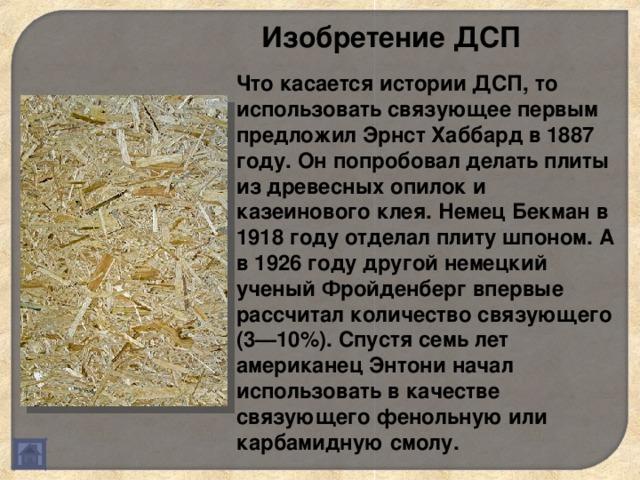 Изобретение ДСП Что касается истории ДСП, то использовать связующее первым предложил Эрнст Хаббард в 1887 году. Он попробовал делать плиты из древесных опилок и казеинового клея. Немец Бекман в 1918 году отделал плиту шпоном. А в 1926 году другой немецкий ученый Фройденберг впервые рассчитал количество связующего (3—10%). Спустя семь лет американец Энтони начал использовать в качестве связующего фенольную или карбамидную смолу.