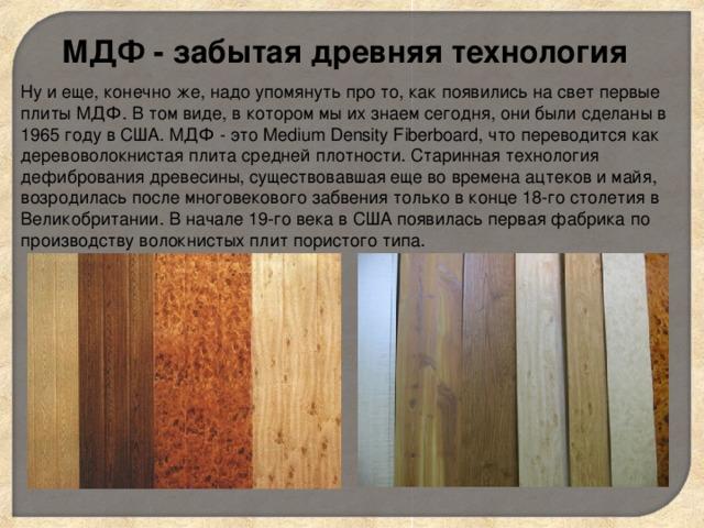 МДФ - забытая древняя технология Ну и еще, конечно же, надо упомянуть про то, как появились на свет первые плиты МДФ. В том виде, в котором мы их знаем сегодня, они были сделаны в 1965 году в США. МДФ - это Medium Density Fiberboard, что переводится как деревоволокнистая плита средней плотности. Старинная технология дефибрования древесины, существовавшая еще во времена ацтеков и майя, возродилась после многовекового забвения только в конце 18-го столетия в Великобритании. В начале 19-го века в США появилась первая фабрика по производству волокнистых плит пористого типа.