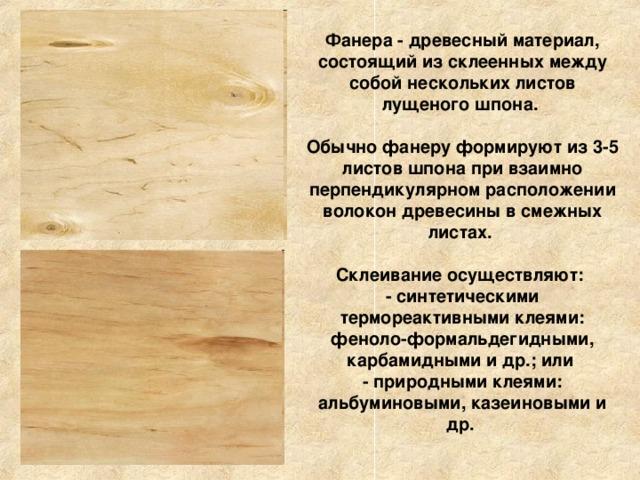 Фанера - древесный материал, состоящий из склеенных между собой нескольких листов лущеного шпона.  Обычно фанеру формируют из 3-5 листов шпона при взаимно перпендикулярном расположении волокон древесины в смежных листах.  Склеивание осуществляют:  - синтетическими термореактивными клеями: феноло-формальдегидными, карбамидными и др.; или  - природными клеями: альбуминовыми, казеиновыми и др.