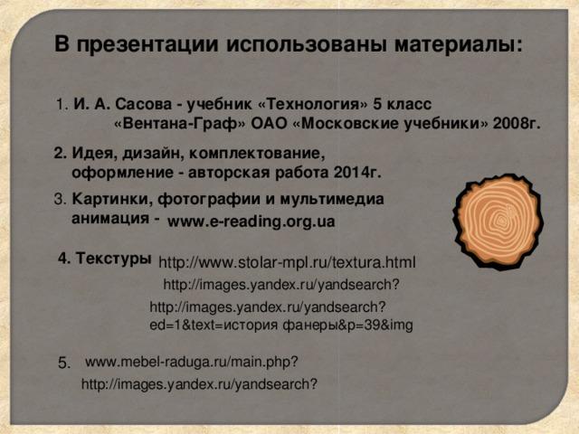 В презентации использованы материалы: 1. И. А. Сасова - учебник «Технология» 5 класс  «Вентана-Граф» ОАО «Московские учебники» 2008г. 2. Идея, дизайн, комплектование,  оформление - авторская работа 2014г. 3. Картинки, фотографии и мультимедиа  анимация -  www.e-reading.org.ua 4. Текстуры http://www.stolar-mpl.ru/textura.html http://images.yandex.ru/yandsearch? http://images.yandex.ru/yandsearch?ed=1&text= история фанеры& p=39&img 5. www.mebel-raduga.ru/main.php? http://images.yandex.ru/yandsearch?