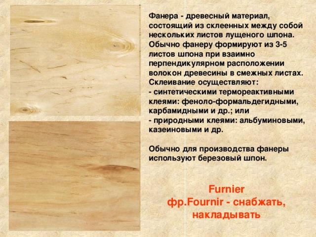 Фанера - древесный материал, состоящий из склеенных между собой нескольких листов лущеного шпона. Обычно фанеру формируют из 3-5 листов шпона при взаимно перпендикулярном расположении волокон древесины в смежных листах. Склеивание осуществляют:  - синтетическими термореактивными клеями: феноло-формальдегидными, карбамидными и др.; или  - природными клеями: альбуминовыми, казеиновыми и др.   Обычно для производства фанеры используют березовый шпон. Furnier  фр.Fournir - снабжать, накладывать