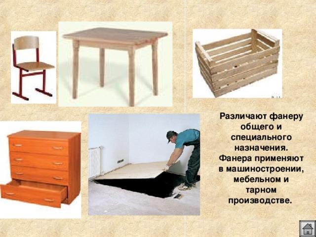 Различают фанеру общего и специального назначения. Фанера применяют в машиностроении, мебельном и тарном производстве.