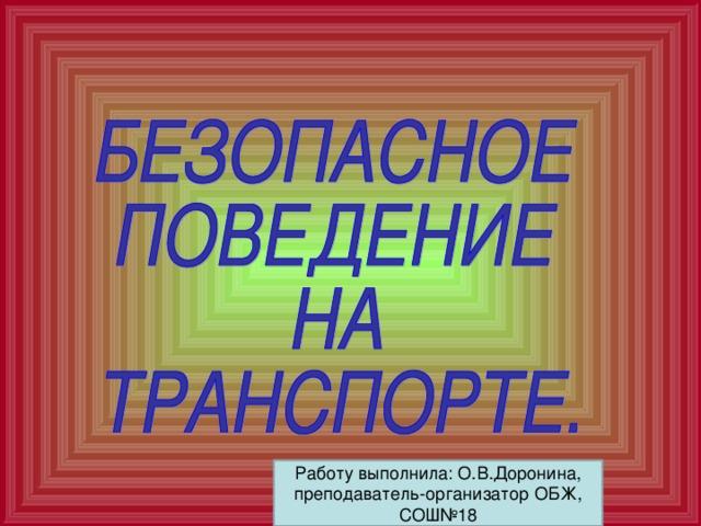 Работу выполнила: О.В.Доронина, преподаватель-организатор ОБЖ, СОШ№18