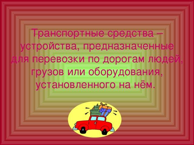 Транспортные средства – устройства, предназначенные для перевозки по дорогам людей, грузов или оборудования, установленного на нём.