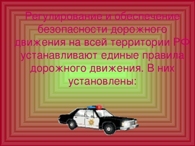 Регулирование и обеспечение безопасности дорожного движения на всей территории РФ устанавливают единые правила дорожного движения. В них установлены:
