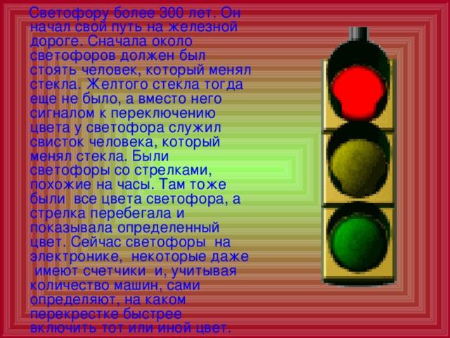 Светофору более 300 лет. Он начал свой путь на железной дороге. Сначала около светофоров должен был стоять человек, который менял стекла. Желтого стекла тогда еще не было, а вместо него сигналом к переключению цвета у светофора служил свисток человека, который менял стекла. Были светофоры со стрелками, похожие на часы. Там тоже были все цвета светофора, а стрелка перебегала и показывала определенный цвет. Сейчас светофоры на электронике, некоторые даже имеют счетчики и, учитывая количество машин, сами определяют, на каком перекрестке быстрее включить тот или иной цвет.